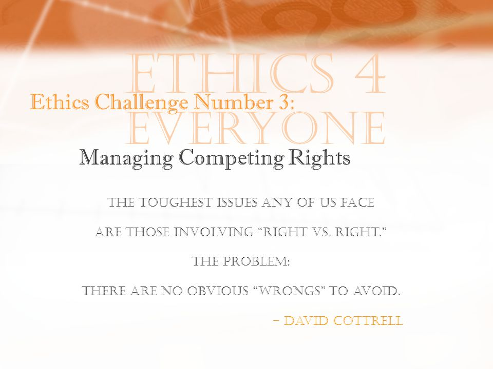 Ethics 4 Everyone Ethics Challenge Number 3: Managing Competing Rights The toughest issues any of us face Are those involving right vs.