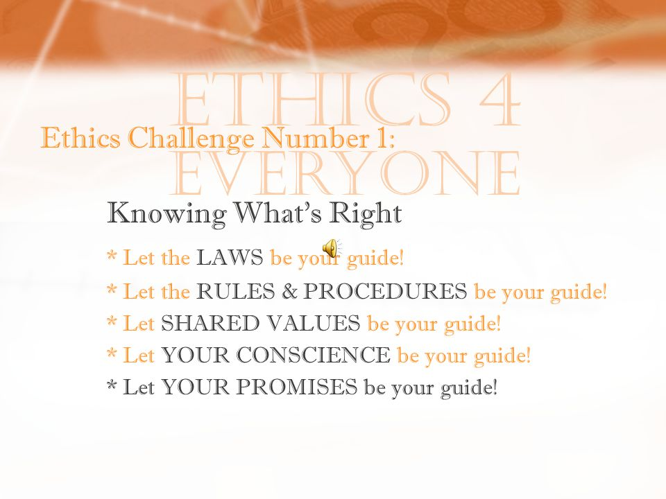 Ethics 4 Everyone Ethics Challenge Number 1: Knowing What's Right * Let the LAWS be your guide.