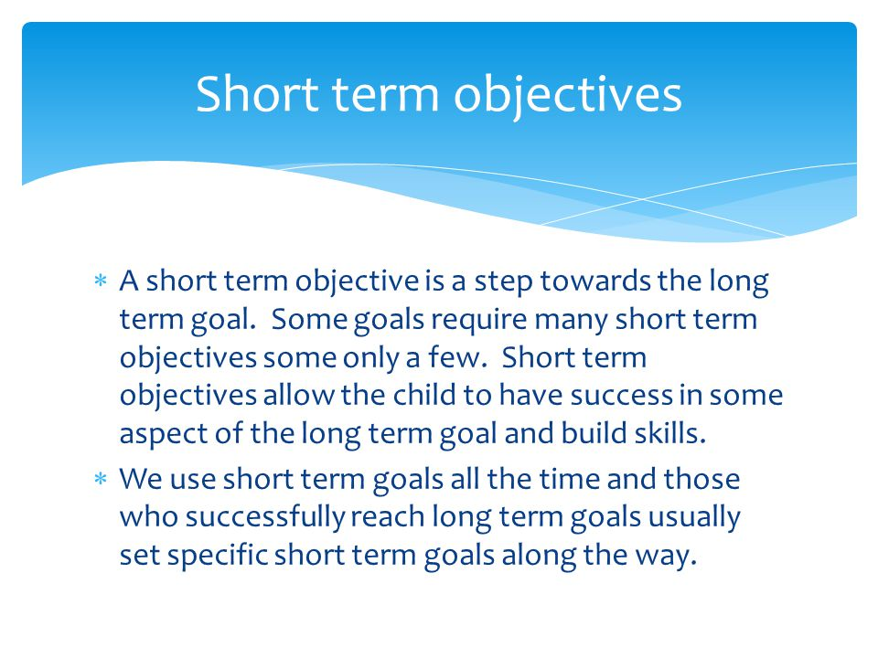  A short term objective is a step towards the long term goal.