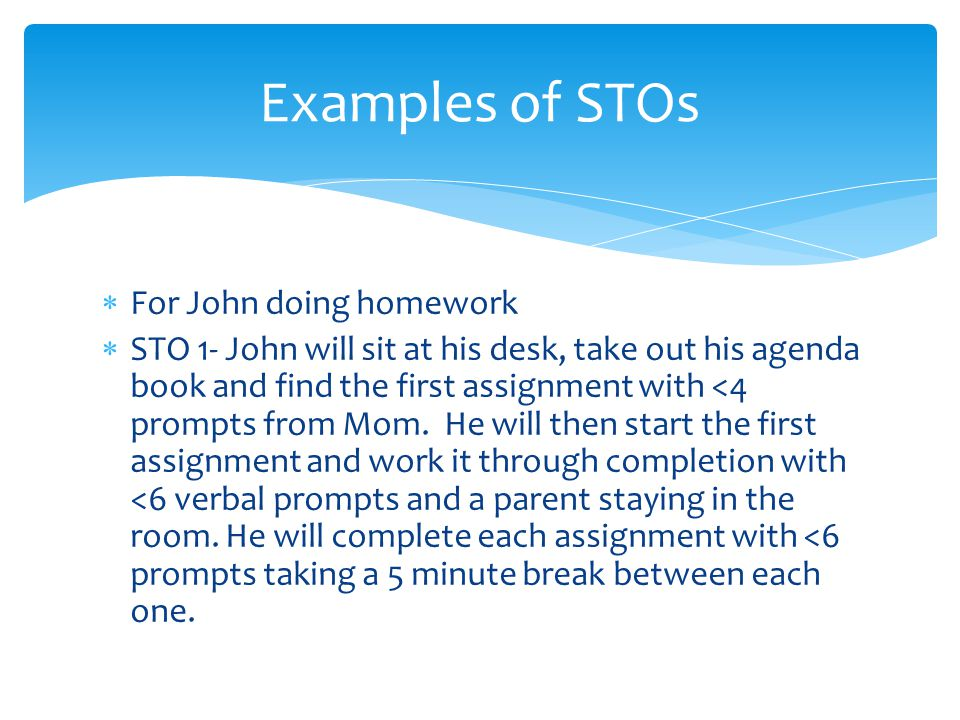  For John doing homework  STO 1- John will sit at his desk, take out his agenda book and find the first assignment with <4 prompts from Mom.