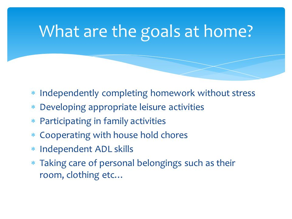  Independently completing homework without stress  Developing appropriate leisure activities  Participating in family activities  Cooperating with house hold chores  Independent ADL skills  Taking care of personal belongings such as their room, clothing etc… What are the goals at home