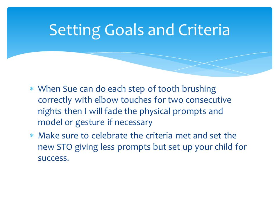  When Sue can do each step of tooth brushing correctly with elbow touches for two consecutive nights then I will fade the physical prompts and model or gesture if necessary  Make sure to celebrate the criteria met and set the new STO giving less prompts but set up your child for success.