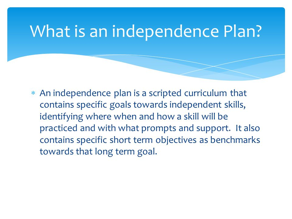  An independence plan is a scripted curriculum that contains specific goals towards independent skills, identifying where when and how a skill will be practiced and with what prompts and support.