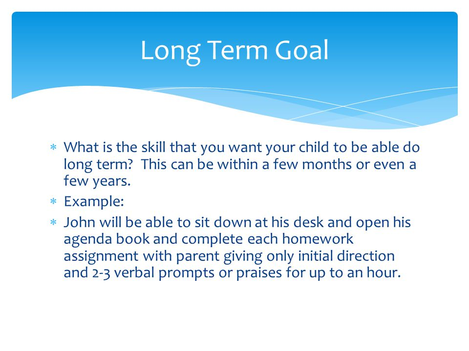  What is the skill that you want your child to be able do long term.
