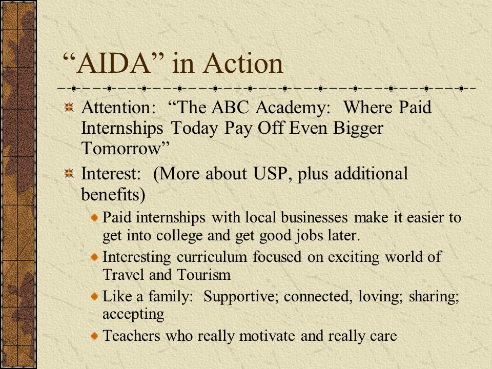 AIDA in Action Attention: The ABC Academy: Where Paid Internships Today Pay Off Even Bigger Tomorrow Interest: (More about USP, plus additional benefits) Paid internships with local businesses make it easier to get into college and get good jobs later.
