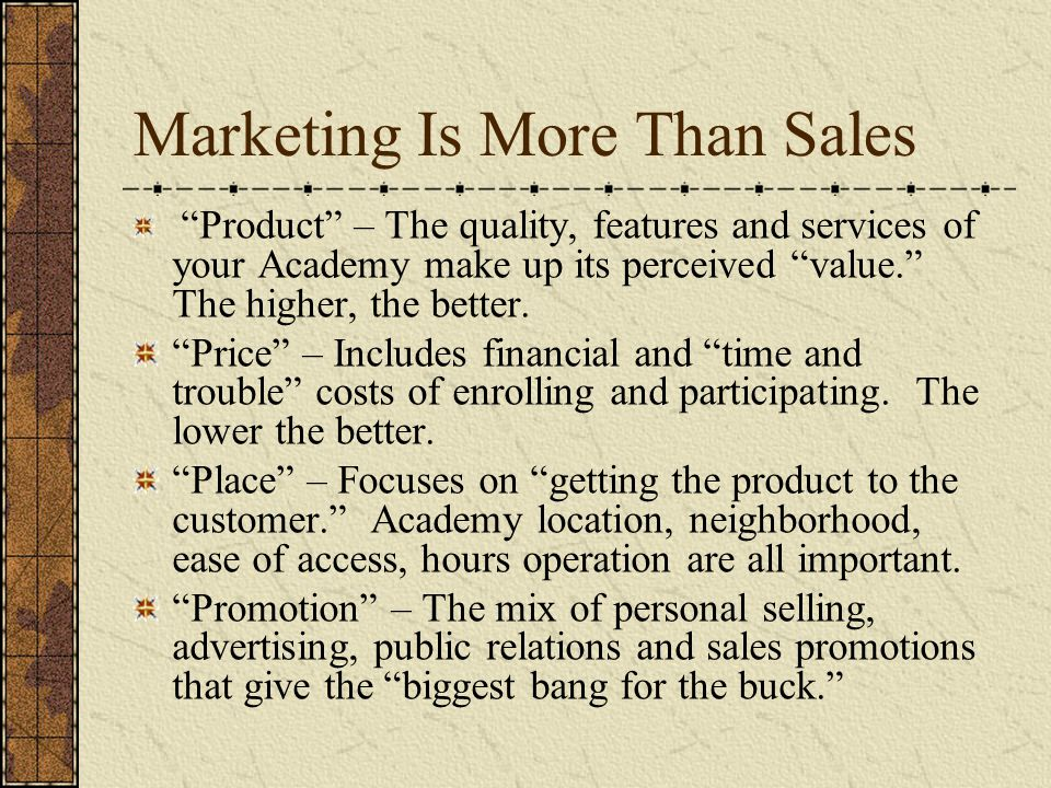 Marketing Is More Than Sales Product – The quality, features and services of your Academy make up its perceived value. The higher, the better.