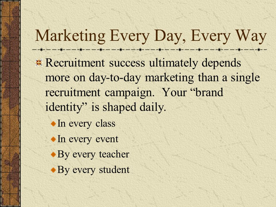 Marketing Every Day, Every Way Recruitment success ultimately depends more on day-to-day marketing than a single recruitment campaign.