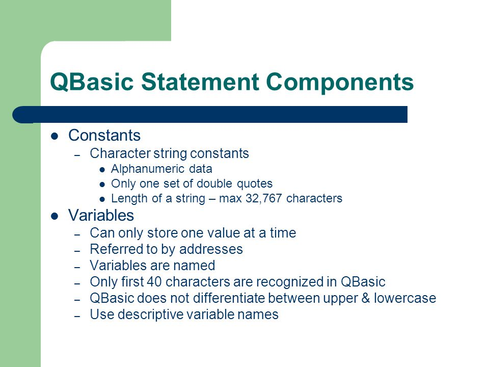 QBasic Statement Components Constants – Character string constants Alphanumeric data Only one set of double quotes Length of a string – max 32,767 cha