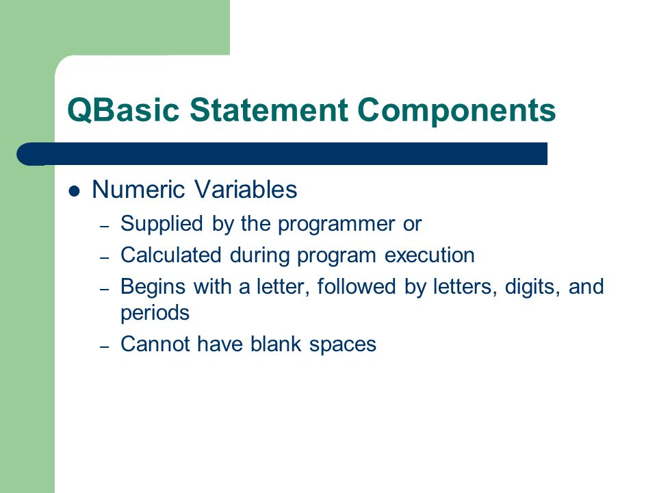 QBasic Statement Components String Variables – Stores character strings – Begins with a letter followed by letters or digits and always end with a $ Keywords – Cannot be used as variable names – READ, LIST, PRINT, LET and END