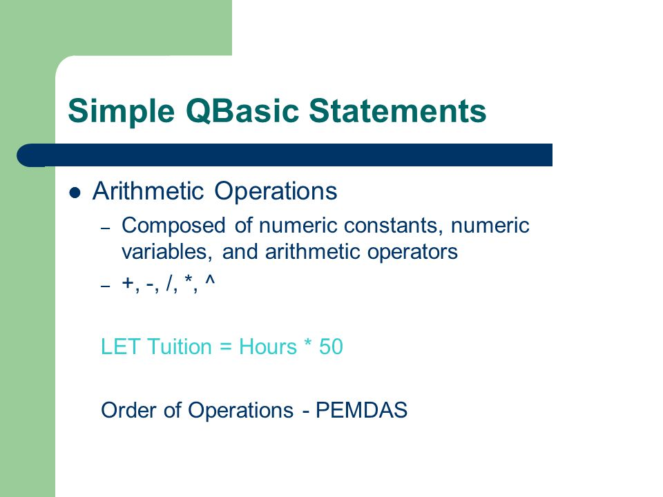 Simple QBasic Statements Arithmetic Operations – Composed of numeric constants, numeric variables, and arithmetic operators – +, -, /, *, ^ LET Tuitio