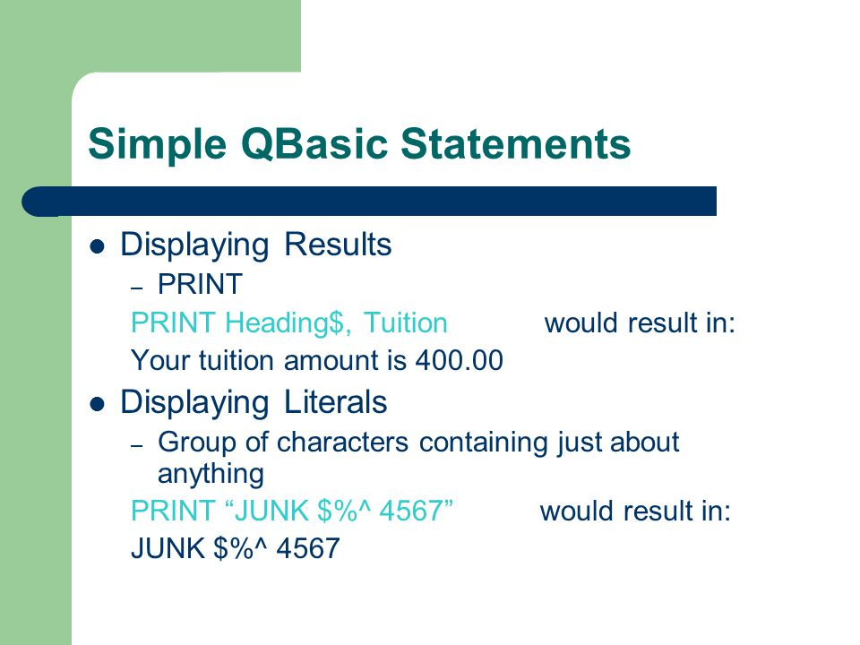 Simple QBasic Statements Displaying Results – PRINT PRINT Heading$, Tuition would result in: Your tuition amount is 400.00 Displaying Literals – Group