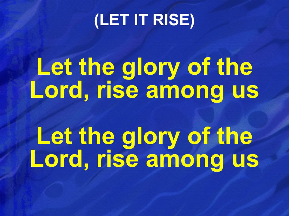 Let the glory of the Lord, rise among us (LET IT RISE)