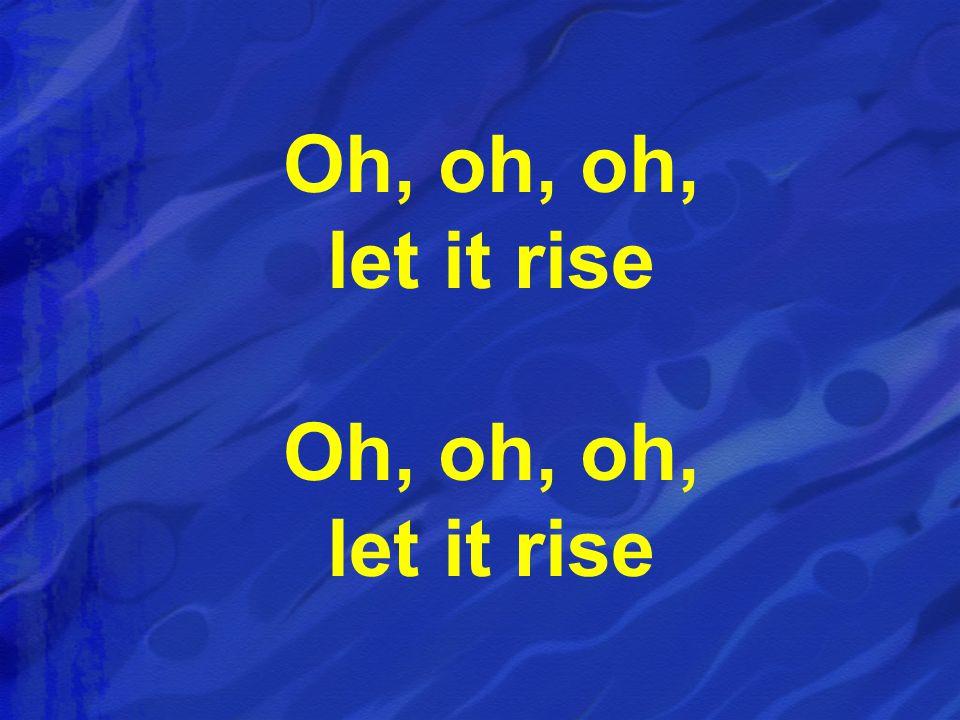 Oh, oh, oh, let it rise Oh, oh, oh, let it rise