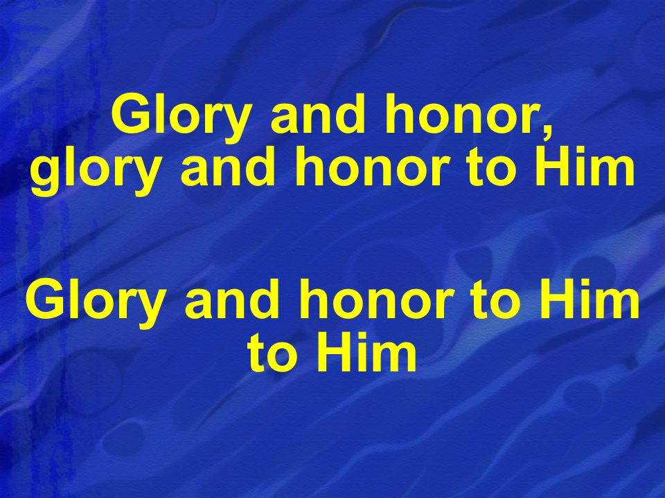 Glory and honor, glory and honor to Him Glory and honor to Him to Him