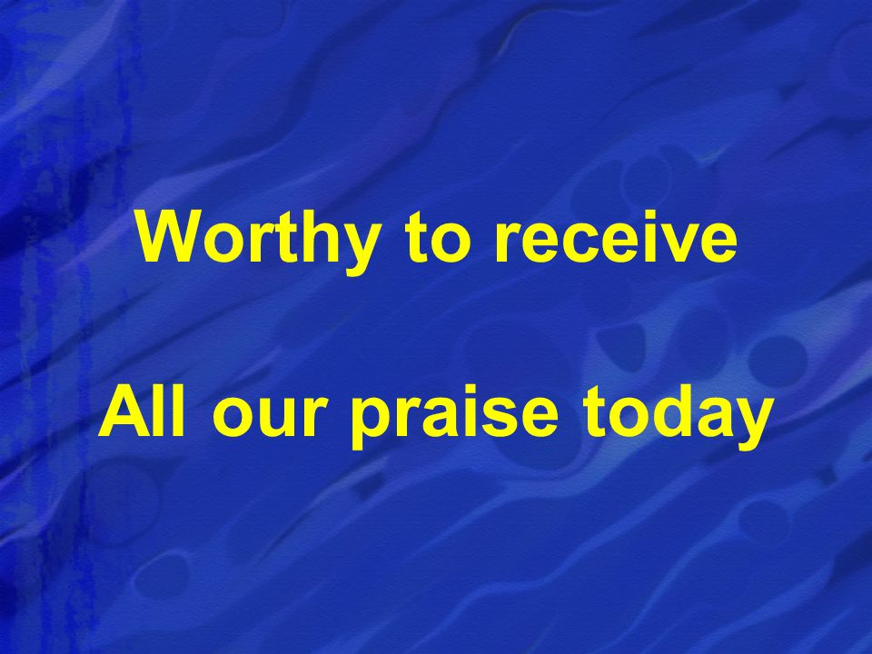Worthy to receive All our praise today