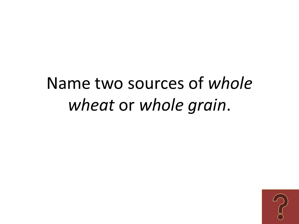 Name two sources of whole wheat or whole grain.