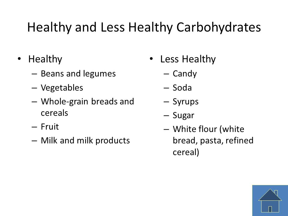 Healthy and Less Healthy Carbohydrates Healthy – Beans and legumes – Vegetables – Whole-grain breads and cereals – Fruit – Milk and milk products Less
