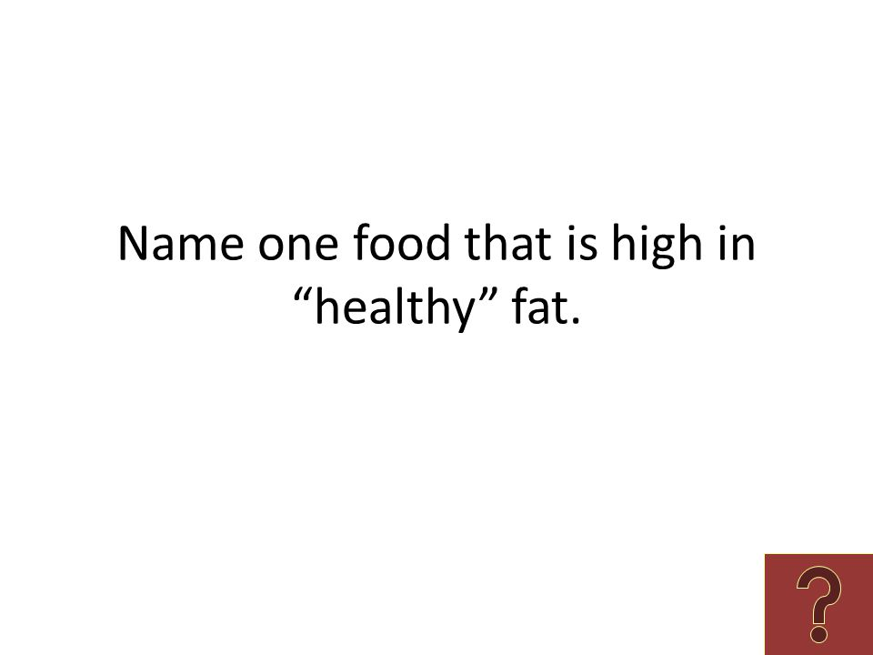 "Name one food that is high in ""healthy"" fat."