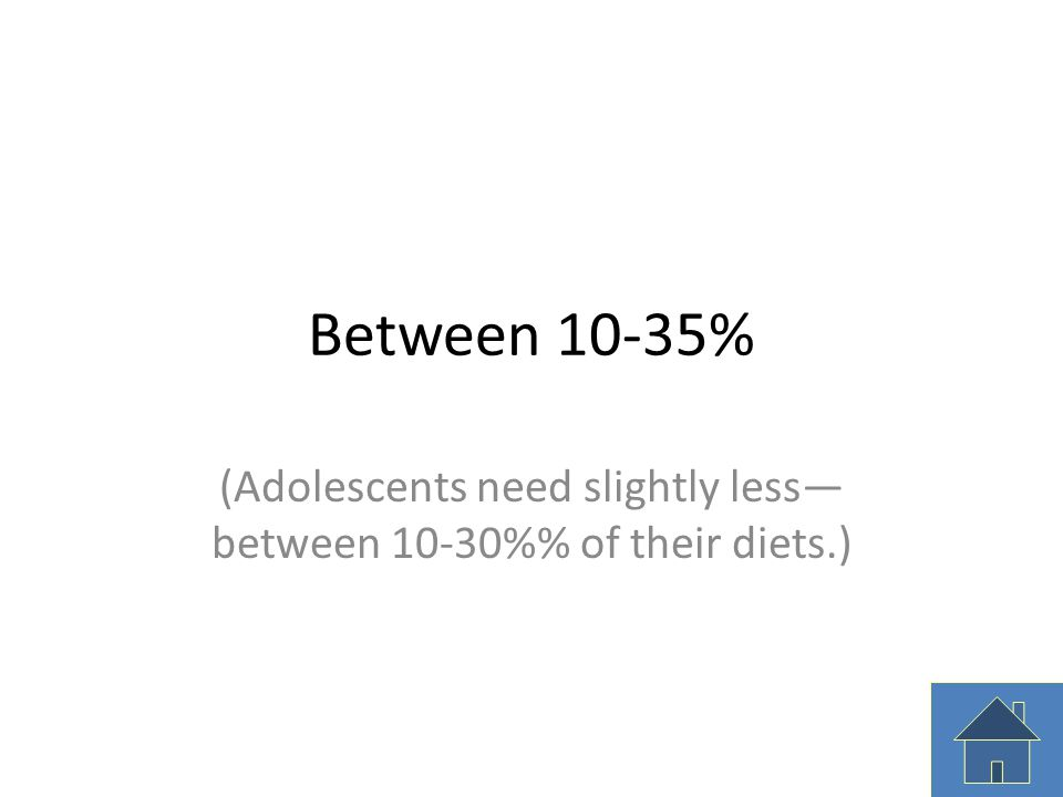 Between 10-35% (Adolescents need slightly less— between 10-30% of their diets.)