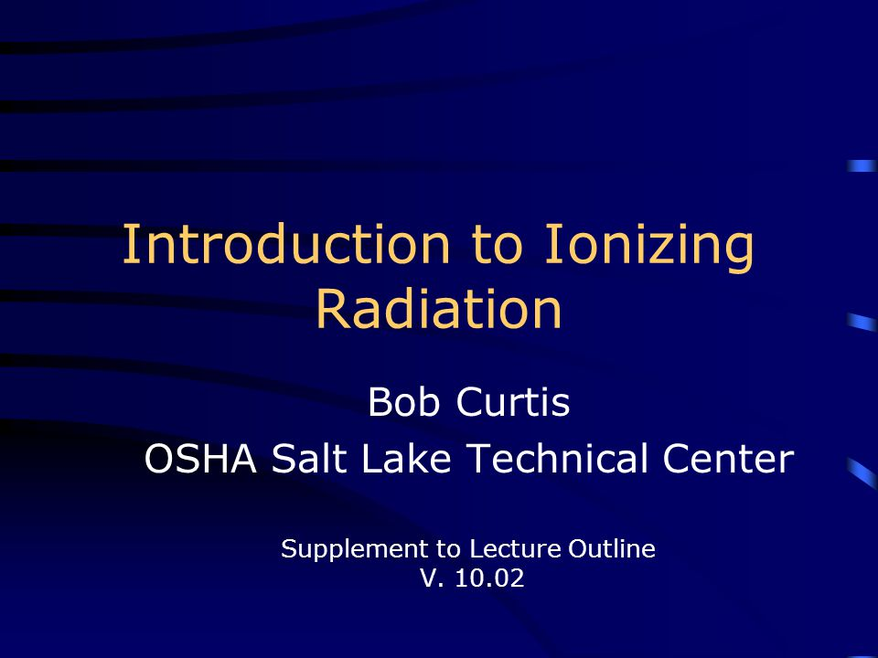 Introduction to Ionizing Radiation Bob Curtis OSHA Salt Lake Technical Center Supplement to Lecture Outline V. 10.02