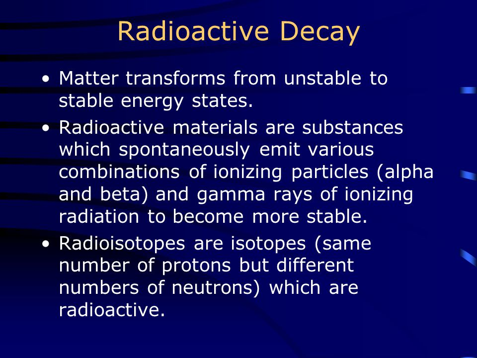 Radioactive Decay Matter transforms from unstable to stable energy states. Radioactive materials are substances which spontaneously emit various combi