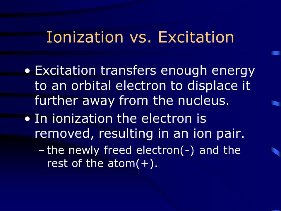 Ionization vs. Excitation Excitation transfers enough energy to an orbital electron to displace it further away from the nucleus. In ionization the el