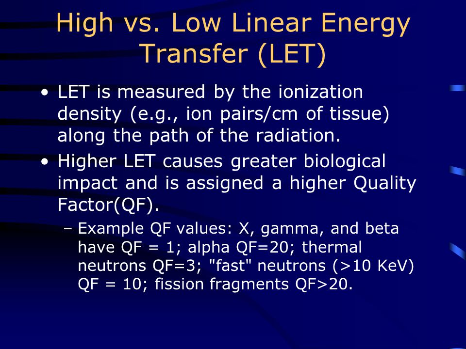 High vs. Low Linear Energy Transfer (LET) LET is measured by the ionization density (e.g., ion pairs/cm of tissue) along the path of the radiation. Hi