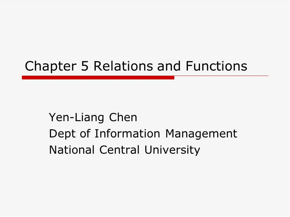 Chapter 5 Relations and Functions Yen-Liang Chen Dept of Information Management National Central University