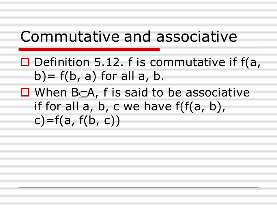 Commutative and associative  Definition 5.12.f is commutative if f(a, b)= f(b, a) for all a, b.