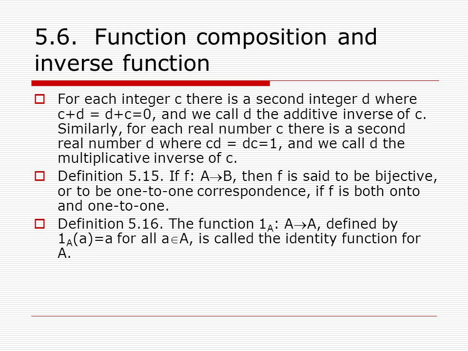 5.6. Function composition and inverse function  For each integer c there is a second integer d where c+d = d+c=0, and we call d the additive inverse