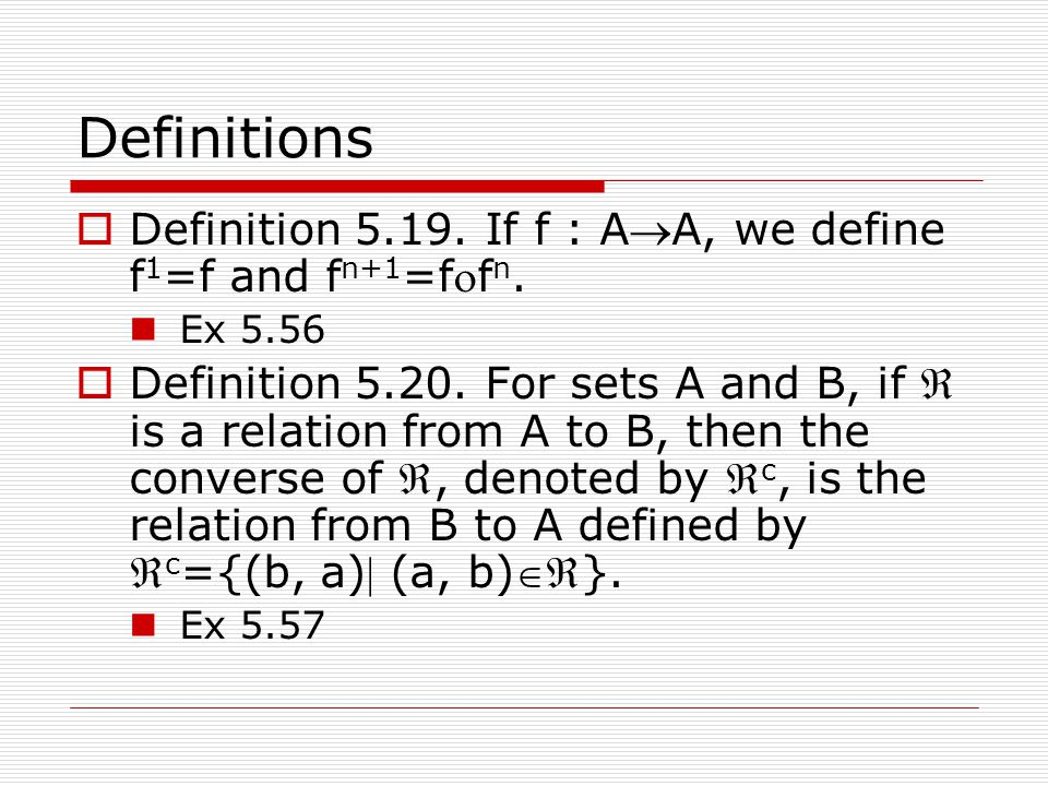 Definitions  Definition 5.19. If f : AA, we define f 1 =f and f n+1 =ff n. Ex 5.56  Definition 5.20. For sets A and B, if  is a relation from A t