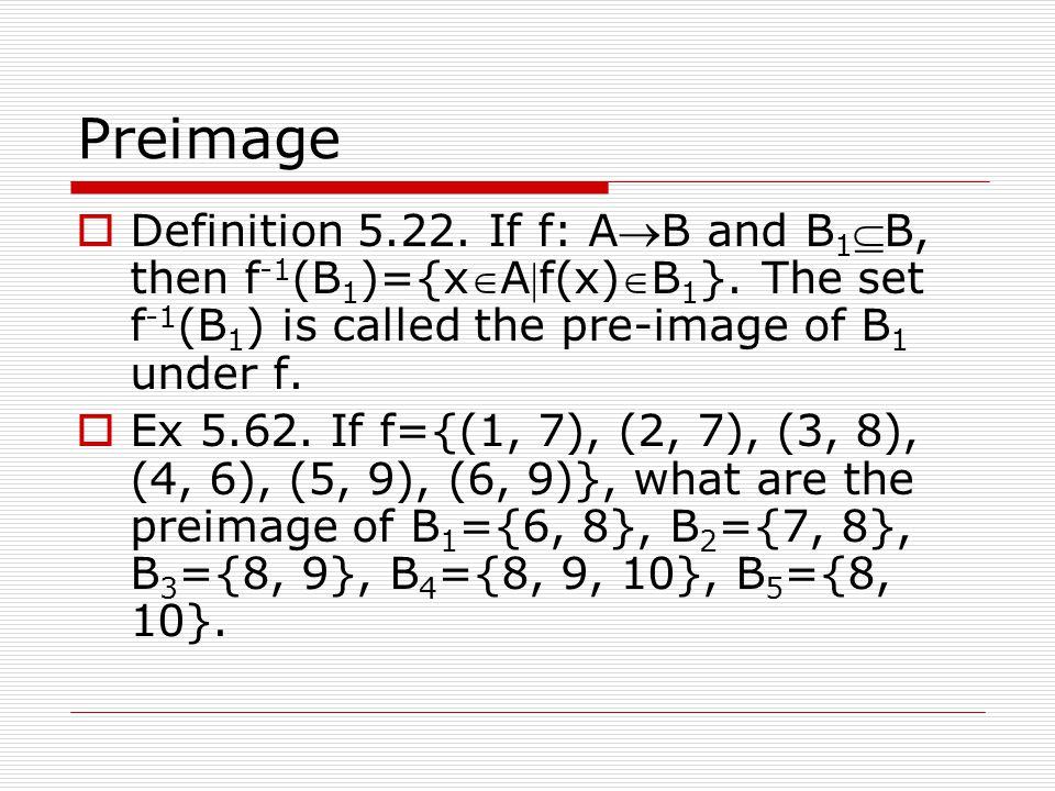 Preimage  Definition 5.22. If f: AB and B 1 B, then f -1 (B 1 )={xAf(x)B 1 }. The set f -1 (B 1 ) is called the pre-image of B 1 under f.  Ex 5