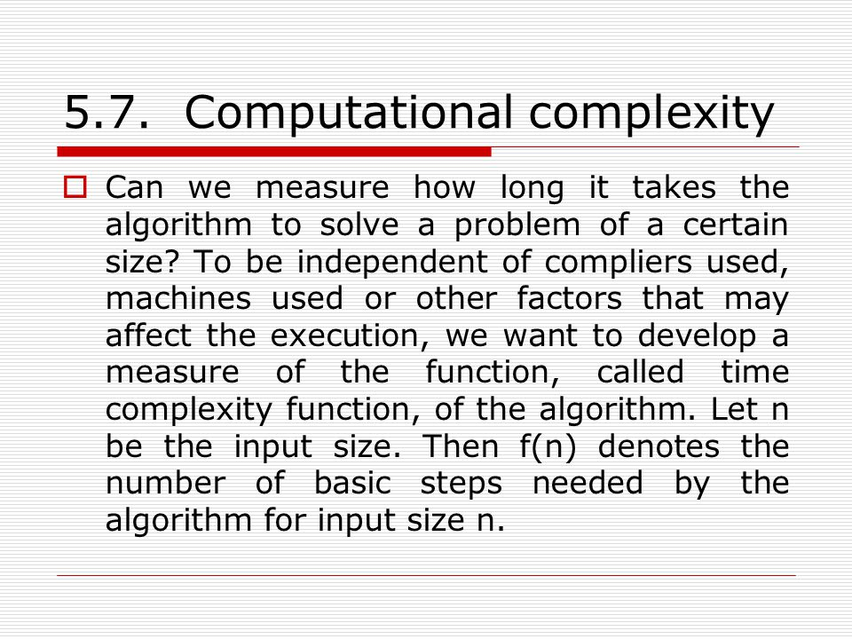 5.7. Computational complexity  Can we measure how long it takes the algorithm to solve a problem of a certain size? To be independent of compliers us