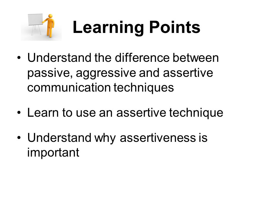Learning Points Understand the difference between passive, aggressive and assertive communication techniques Learn to use an assertive technique Understand why assertiveness is important