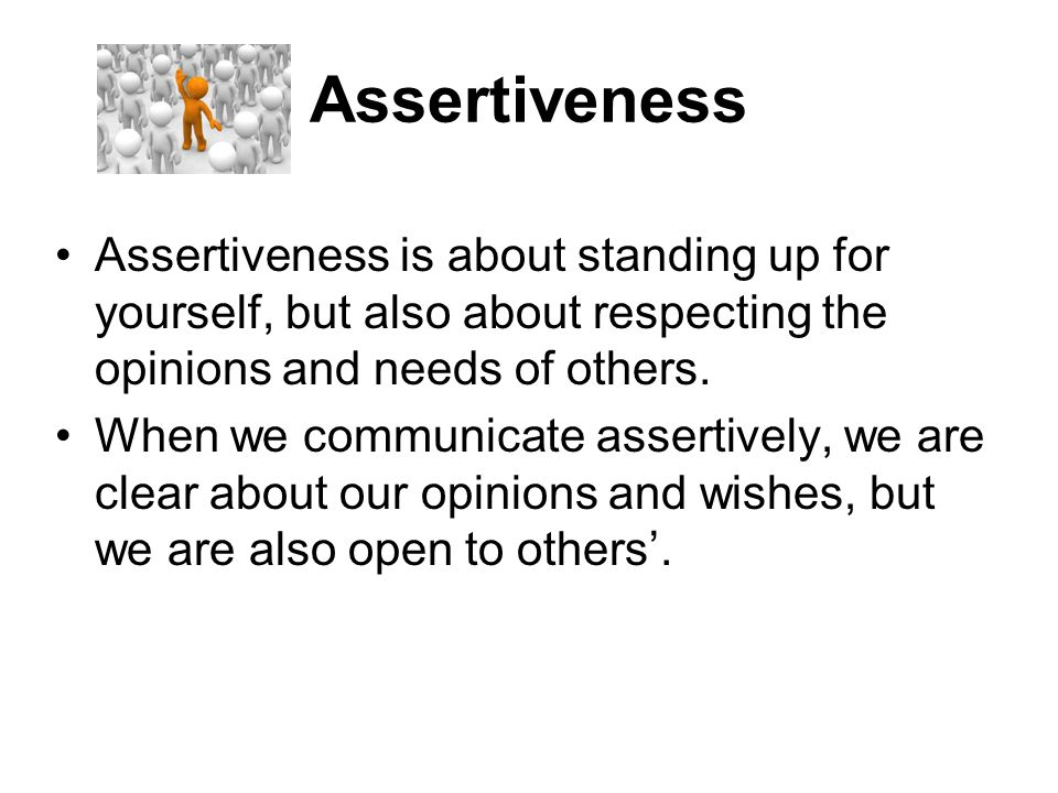 Assertiveness Assertiveness is about standing up for yourself, but also about respecting the opinions and needs of others. When we communicate asserti