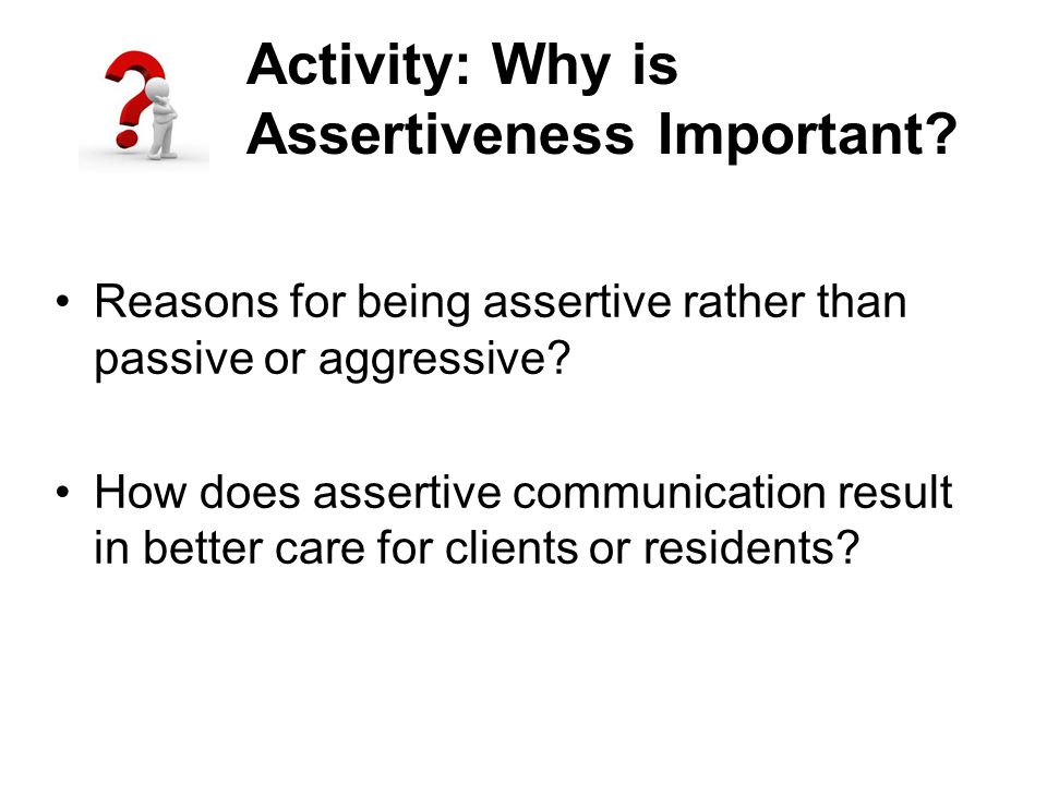 Activity: Why is Assertiveness Important? Reasons for being assertive rather than passive or aggressive? How does assertive communication result in be