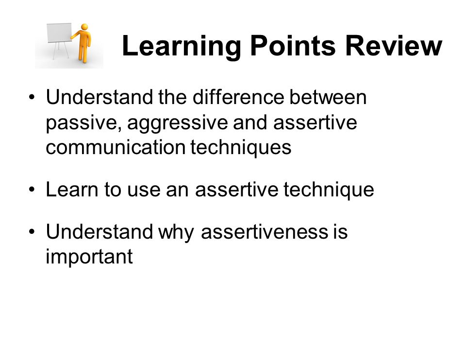 Learning Points Review Understand the difference between passive, aggressive and assertive communication techniques Learn to use an assertive technique Understand why assertiveness is important