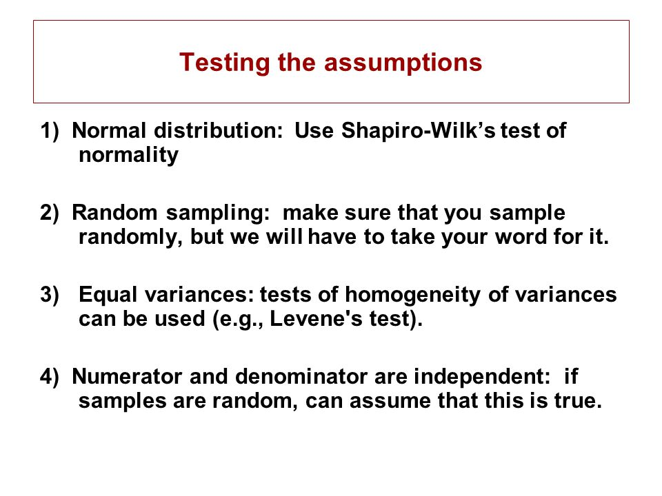 Testing the assumptions 1) Normal distribution: Use Shapiro-Wilk's test of normality 2) Random sampling: make sure that you sample randomly, but we will have to take your word for it.
