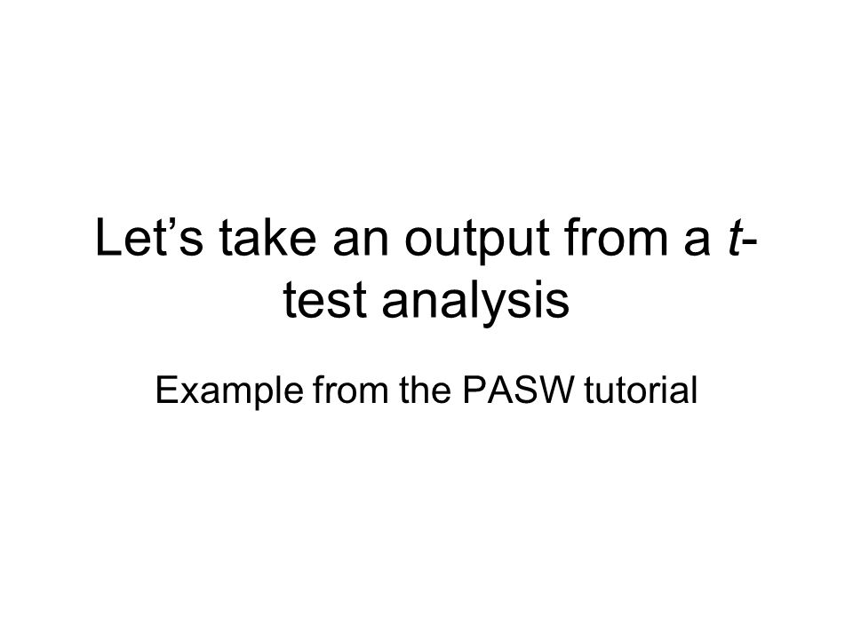 Let's take an output from a t- test analysis Example from the PASW tutorial