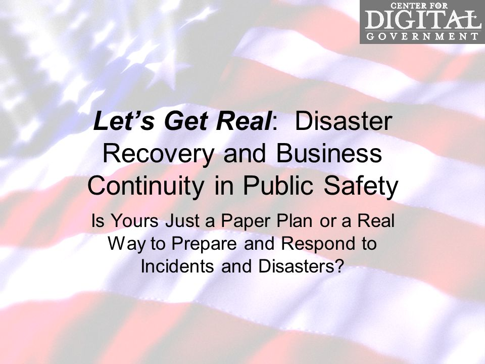 Let's Get Real: Disaster Recovery and Business Continuity in Public Safety Is Yours Just a Paper Plan or a Real Way to Prepare and Respond to Incidents and Disasters