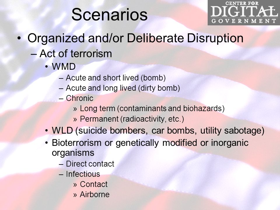 Scenarios Organized and/or Deliberate Disruption –Act of terrorism WMD –Acute and short lived (bomb) –Acute and long lived (dirty bomb) –Chronic »Long term (contaminants and biohazards) »Permanent (radioactivity, etc.) WLD (suicide bombers, car bombs, utility sabotage) Bioterrorism or genetically modified or inorganic organisms –Direct contact –Infectious »Contact »Airborne