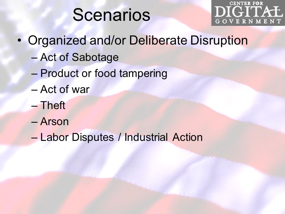 Scenarios Organized and/or Deliberate Disruption –Act of Sabotage –Product or food tampering –Act of war –Theft –Arson –Labor Disputes / Industrial Action