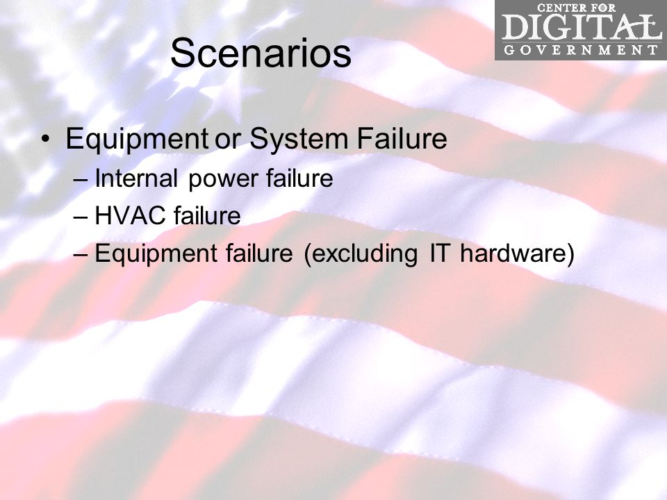 Scenarios Equipment or System Failure –Internal power failure –HVAC failure –Equipment failure (excluding IT hardware)