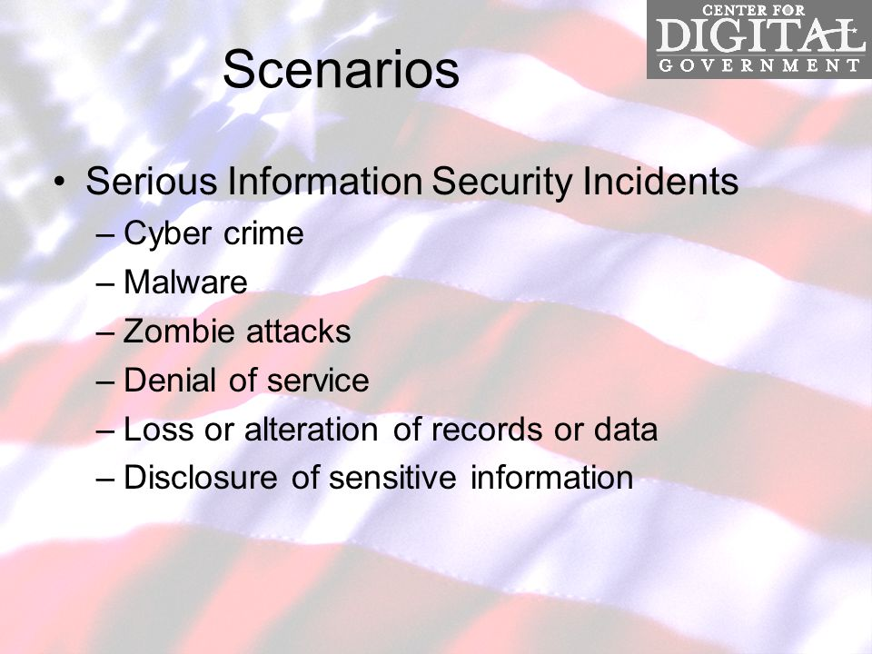 Scenarios Serious Information Security Incidents –Cyber crime –Malware –Zombie attacks –Denial of service –Loss or alteration of records or data –Disclosure of sensitive information