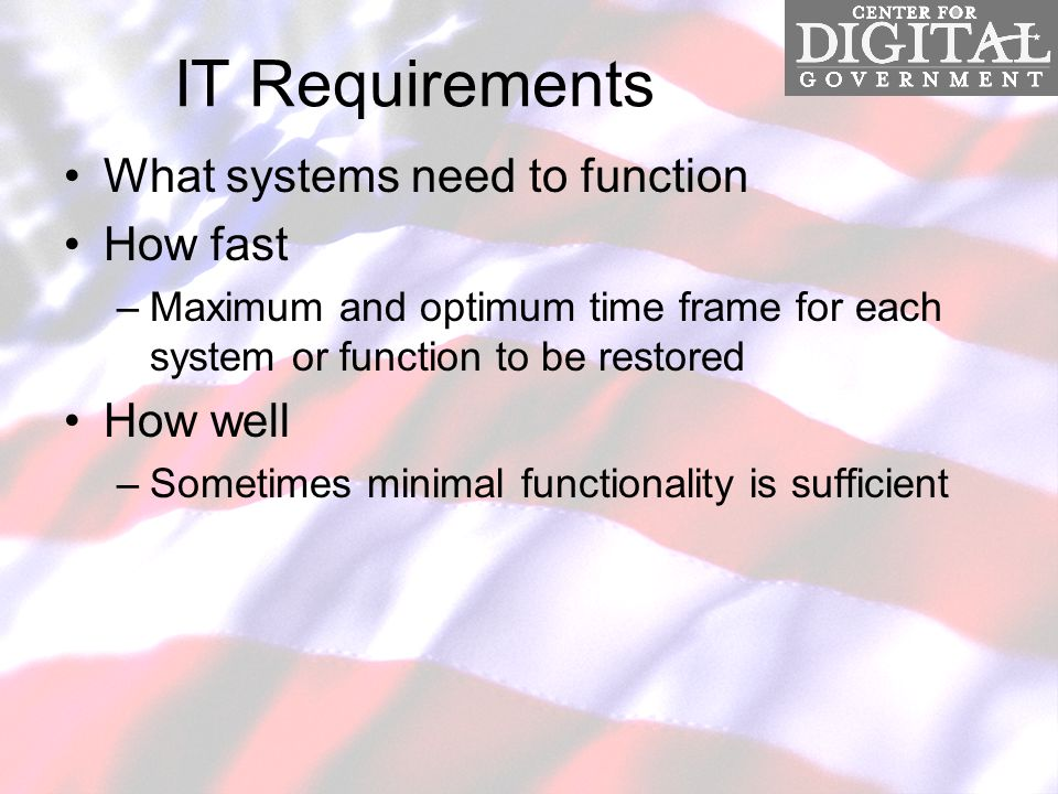 IT Requirements What systems need to function How fast –Maximum and optimum time frame for each system or function to be restored How well –Sometimes minimal functionality is sufficient