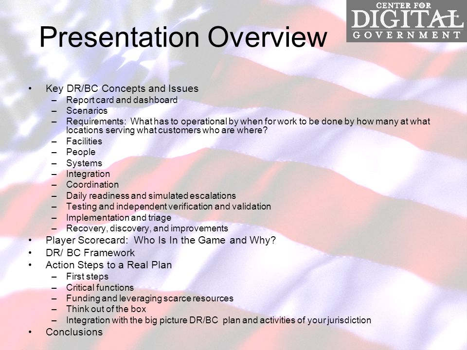 Presentation Overview Key DR/BC Concepts and Issues –Report card and dashboard –Scenarios –Requirements: What has to operational by when for work to be done by how many at what locations serving what customers who are where.