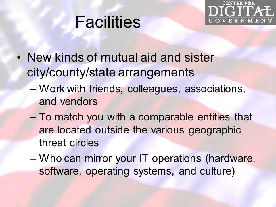 Facilities New kinds of mutual aid and sister city/county/state arrangements –Work with friends, colleagues, associations, and vendors –To match you with a comparable entities that are located outside the various geographic threat circles –Who can mirror your IT operations (hardware, software, operating systems, and culture)