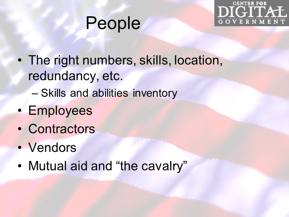 People The right numbers, skills, location, redundancy, etc.