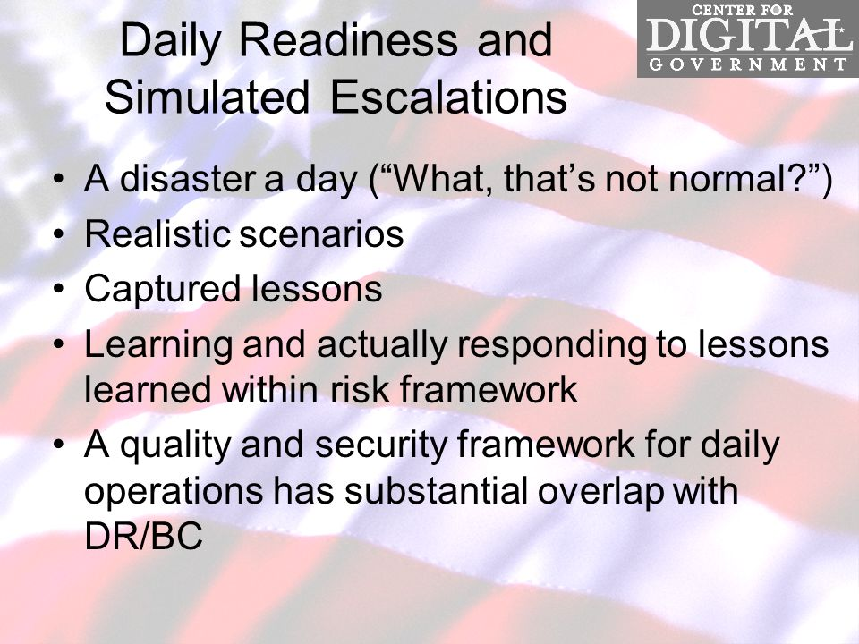 Daily Readiness and Simulated Escalations A disaster a day ( What, that's not normal ) Realistic scenarios Captured lessons Learning and actually responding to lessons learned within risk framework A quality and security framework for daily operations has substantial overlap with DR/BC