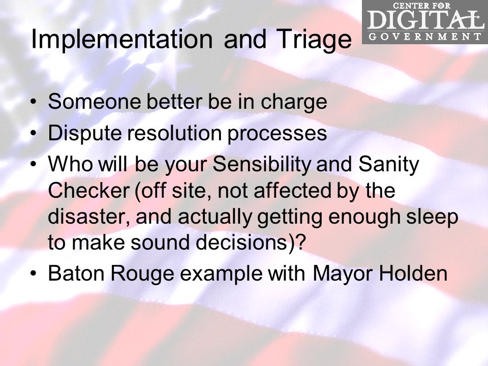 Implementation and Triage Someone better be in charge Dispute resolution processes Who will be your Sensibility and Sanity Checker (off site, not affected by the disaster, and actually getting enough sleep to make sound decisions).